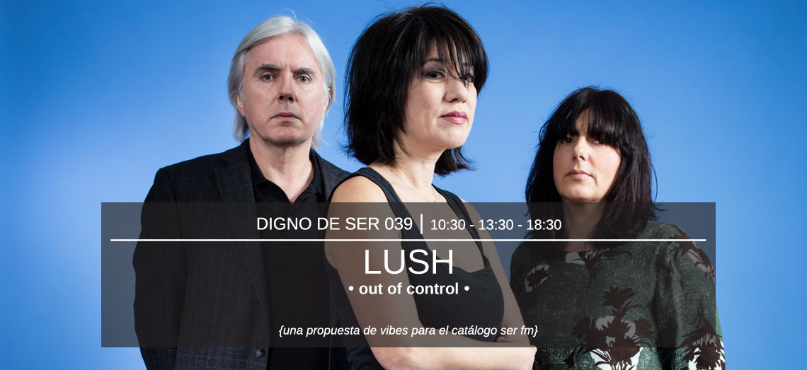 Digno de Ser 039: Lush - Out of Control